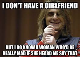I don't have a girlfriend But I do know a woman who'd be really ... via Relatably.com