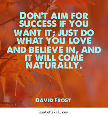 Quotes about love - Don't aim for success if you want it; just do ...
