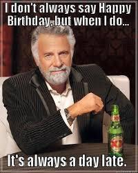 World's Most Interesting Man - day late birthday meme | Birthday ... via Relatably.com