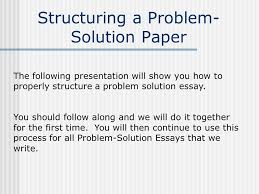 structuring a problem  solution paper the following presentation  structuring a problem  solution paper the following presentation will show you how to properly structure