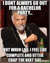 i-dont-always-go-out-for-a-bachelor-party-but-when-i-do-i-feel-like-complete-and-utter-crap-the-next-day-meme-13113.jpg via Relatably.com