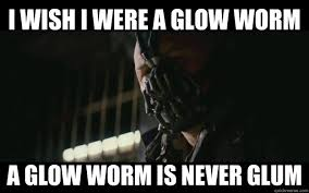 I wish I were a glow worm A glow worm is never glum - Badass Bane ... via Relatably.com