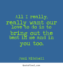 Love quote - All i really, really want our love to do is to bring ... via Relatably.com