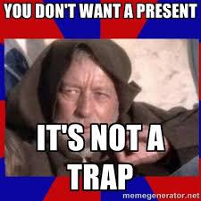 you don't want a present it's not a trap - Obi Wan | Meme Generator via Relatably.com