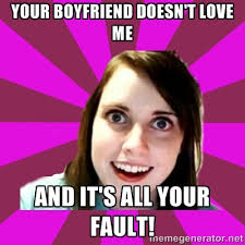 YOUR BOYFRIEND DOESN'T LOVE ME AND IT'S ALL YOUR FAULT! - Over ... via Relatably.com