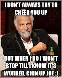 I DON'T ALWAYS TRY TO CHEER YOU UP via Relatably.com