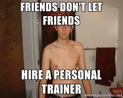 friends don't let friends hire a personal trainer - Scumbag Fittit ... via Relatably.com