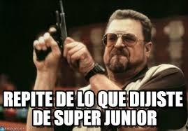 Repite De Lo Que Dijiste De Super Junior en Memegen via Relatably.com