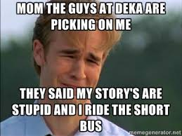 mom the guys at deka are picking on me they said my story's are ... via Relatably.com