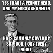 Yes I habe a peanut head, and my ears are uneven hats can only ... via Relatably.com