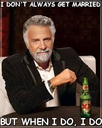 I don't always get married But when I DO (The Most Interesting Man ... via Relatably.com