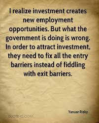 yanuar rizky quotes quotehd i realize investment creates new employment opportunities but what the government is doing is wrong