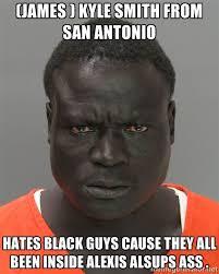 james ) kyle smith from san antonio hates black guys cause they ... via Relatably.com