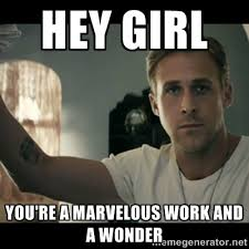 Hey girl You're a marvelous work and a wonder - ryan gosling hey ... via Relatably.com