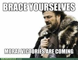 BRACE YOURSELVEs Moral victories are coming - Misc - quickmeme via Relatably.com