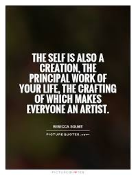 The self is also a creation, the principal work of your life,... via Relatably.com