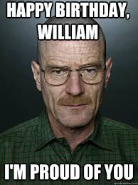 happy birthday, William i'm proud of you - Advice Walter White ... via Relatably.com