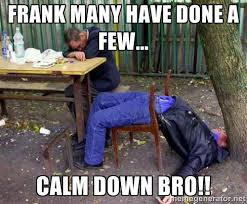 Frank many have done a few... Calm down BRO!! - drunk | Meme Generator via Relatably.com