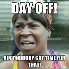 day off! Ain't nobody got time for that! - Sweet Brown Meme | Meme ... via Relatably.com