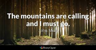 John Muir - <b>The mountains are calling</b> and I must go.
