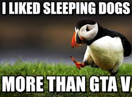 I Liked Sleeping Dogs - Unpopular Opinion Puffin meme on Memegen via Relatably.com