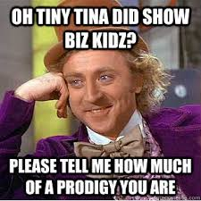 Oh tiny tina did show biz kidz? please tell me how much of a ... via Relatably.com
