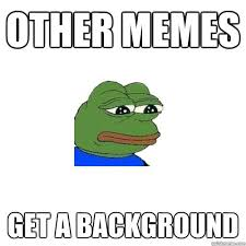 other memes get a background - Sad Frog - quickmeme via Relatably.com