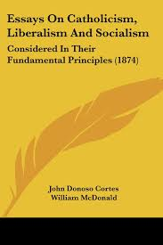 essays on catholicism liberalism and socialism considered in essays on catholicism liberalism and socialism considered in their fundamental principles 1874 john donoso cortes william mcdonald 9781120617217