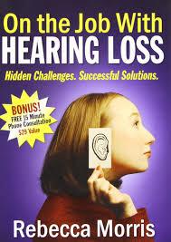 on the job hearing loss hidden challenges successful on the job hearing loss hidden challenges successful solutions rebecca a morris 9781600372698 com books