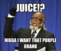 JUICE!? NIGGA i want that purple drank - Too Damn High - quickmeme via Relatably.com