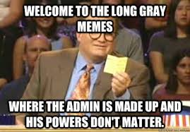 Welcome to the long gray memes Where the Admin is made up and his ... via Relatably.com