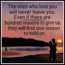 the ones who loves you will never leave you the ones who loves you will never leave you even if there are hundred reasons to give up they will one reason to hold on