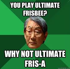 You play ultimate frisbee? why not ultimate fris-a - High ... via Relatably.com