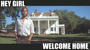 HEY GIRL WELCOME HOME - Ryan Gosling - quickmeme via Relatably.com