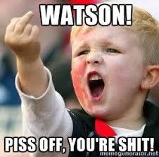 Watson! Piss off, you're shit! - Shane watto | Meme Generator via Relatably.com