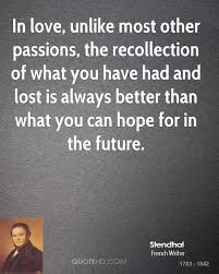 stendhal quotes quotehd in love unlike most other passions the recollection of what you have had and