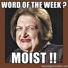 Word of the week ? Moist !! - That Makes Me Moist | Meme Generator via Relatably.com