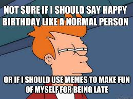 not sure if i should say happy birthday like a normal person or if ... via Relatably.com