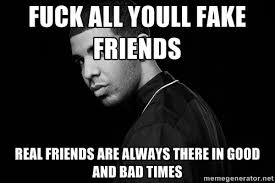 FUCK ALL YOULL FAKE FRIENDS Real friends are always there in good ... via Relatably.com