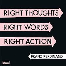 <b>Franz Ferdinand</b> - <b>Right</b> Thoughts, Right Words, Right Action (2013 ...