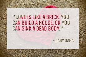 Love is like a brick. You can build a house, or you can sink a ...