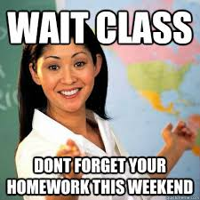 wait class dont forget your homework this weekend - Teacher Meme ... via Relatably.com