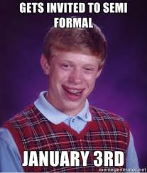 gets invited to semi formal january 3rd - Bad luck Brian meme ... via Relatably.com