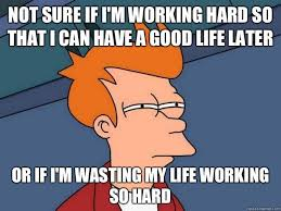 not sure if i'm working hard so that i can have a good life later ... via Relatably.com