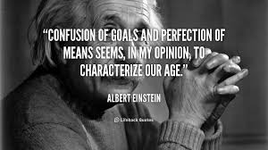 Confusion of goals and perfection of means seems, in my opinion ...