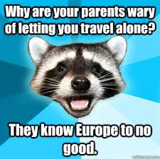 Why are your parents wary of letting you travel alone? They know ... via Relatably.com