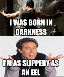 I was born in darkness I'm as slippery as an eel - Bane Sounds ... via Relatably.com