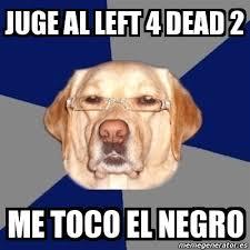 Meme Perro Racista - juge al left 4 dead 2 me toco el negro - 1350840 via Relatably.com