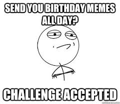 Send you birthday memes all day? Challenge Accepted - Challenge ... via Relatably.com