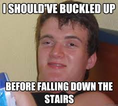 I should've buckled up before falling down the stairs - 10 Guy ... via Relatably.com
